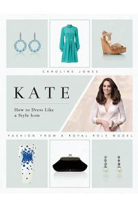 Kate: How to Dress Like a Style Icon: Fashion from a Royal Role Model