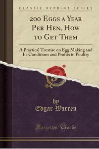 200 Eggs a Year Per Hen, How to Get Them: A Practical Treatise on Egg Making and Its Conditions and Profits in Poultry (Classic Reprint)