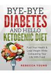 Bye-Bye Diabetes and Hello Ketogenic Diet: Fuel Your Health & Lose Weight While Conquering Your Life With Food