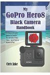 My GoPro Hero8 Black Camera Handbook: The Ultimate Self-Guided Approach to Using the New GoPro Hero 8 Black Camera + Tips & Tricks for Beginners & Pro