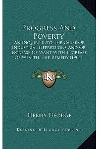 Progress and Poverty: An Inquiry Into the Cause of Industrial Depressions and of Increase of Want with Increase of Wealth, the Remedy (1904)