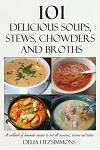 101 Delicious Soups, Stews, Chowders and Broths: A Cookbook of Homemade Recipes to Suit All Occasions, Seasons and Tastes