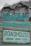 Alaskan Roadhouses: Shelter, Meals and Lodging Along Alaska's Early Roads and Trails