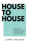 House to House: A Manual to Help You Experience Healthy Small Groups and House Churches