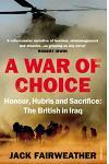A War of Choice: Honour, Hubris and Sacrifice : The British in Iraq