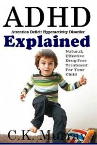 ADHD Explained: Natural, Effective, Drug-Free Treatment For Your Child