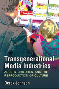 Transgenerational Media Industries: Adults, Children, and the Reproduction of Culture