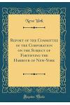 Report of the Committee of the Corporation on the Subject of Fortifying the Harbour of New-York (Classic Reprint)