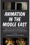 Animation in the Middle East: Practice and Aesthetics from Baghdad to Casablanca