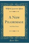 A New Pilgrimage: And Other Poems (Classic Reprint)