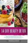 14 Day Beauty Detox: Your Two-Week Blueprint For a Total Body Reset and Spiritual Recharge so You Can Feel Great and Be Naturally Beautiful