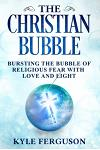 The Christian Bubble: Bursting the Bubble of Religious Fear with Love and Light