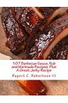 107 Barbecue Sauce, Rub and Marinade Recipes: Plus a Great Jerky Recipe