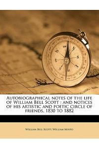 Autobiographical Notes of the Life of William Bell Scott: And Notices of His Artistic and Poetic Circle of Friends, 1830 to 1882 Volume 1