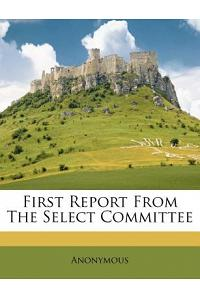 First Report from the Select Committee