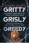 Gritty, Grisly and Greedy: Crimes and Characters Inspired by 20 Years as a Fed