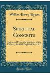 Spiritual Conceits: Extracted from the Writings of the Fathers, the Old English Poets, &c (Classic Reprint)