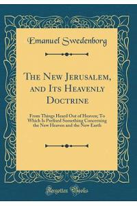The New Jerusalem, and Its Heavenly Doctrine: From Things Heard Out of Heaven; To Which Is Prefixed Something Concerning the New Heaven and the New Ea
