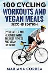 100 Cycling Workouts and Vegan Meals Second Edition: Cycle Faster and Healthier with the Best Fitness and Vegan Program