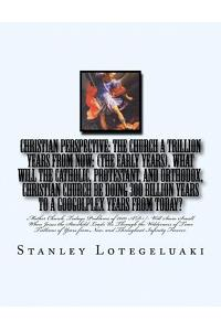 Christian Perspective: The Church a Trillion Years from Now: (The Early Years). What Will the Catholic, Protestant, and Orthodox, Christian C