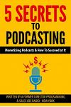 5 Secrets To Podcasting: Monetizing Podcasts & How To Succeed At It