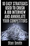 10 Easy Strageties Used to Crush a Job Interview and Annihilate Your Competitors
