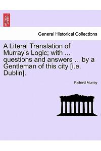 A Literal Translation of Murray's Logic; With ... Questions and Answers ... by a Gentleman of This City [I.E. Dublin].