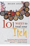 101 Ways to Treat Your Itch: From Roman Times to Victorian Times, from Old Wives Tales to Modern Medicine, and Every Itch Remedy in Between