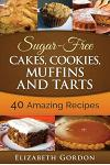 Sugar-Free Cakes, Cookies, Muffins and Tarts: 40 Amazing Recipes