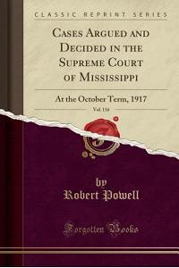 Cases Argued and Decided in the Supreme Court of Mississippi, Vol. 116: At the October Term, 1917 (Classic Reprint)