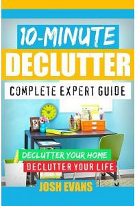 10-Minute Declutter: Complete Expert Guide: Declutter Your Home. Declutter Your Life.