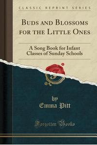Buds and Blossoms for the Little Ones: A Song Book for Infant Classes of Sunday Schools (Classic Reprint)