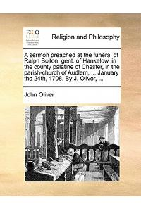 A Sermon Preached at the Funeral of Ralph Bolton, Gent. of Hankelow, in the County Palatine of Chester, in the Parish-Church of Audlem, ... January th