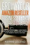 Grow Your Amazon Reseller Business: Learn Pinterest Strategy: How to Increase Blog Subscribers, Make More Sales, Design Pins, Automate & Get Website T
