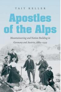 Apostles of the Alps: Mountaineering and Nation Building in Germany and Austria, 1860-1939