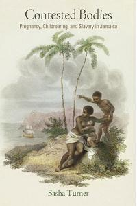 Contested Bodies: Pregnancy, Childrearing, and Slavery in Jamaica