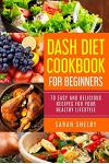 Dash Diet Cookbook for Beginners: 70 Easy and Delicious Recipes for Your Healthy Lifestyle: (The Dash Diet for Beginners)