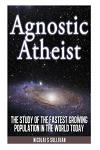 Agnostic Atheist: The Study of the Fastest Growing Population in the World Today