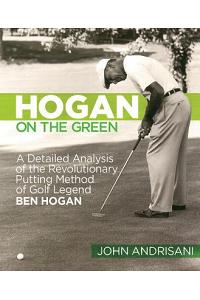 Hogan on the Green: A Detailed Analysis of the Revolutionary Putting Method of Golf Legend Ben Hogan