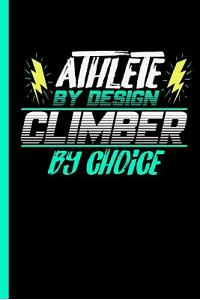Athlete by Design Climber by Choice: Notebook & Journal for Climbing Lovers - Take Your Notes or Gift It to Climb Buddies, Lined Paper Dates (120 Page
