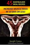 45 Bodybuilder Meal Recipes: Increase Muscle Mass in 10 Days or Less!