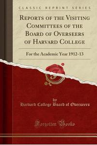 Reports of the Visiting Committees of the Board of Overseers of Harvard College: For the Academic Year 1912-13 (Classic Reprint)