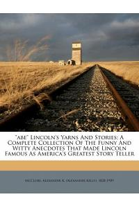 Abe Lincoln's Yarns and Stories; A Complete Collection of the Funny and Witty Anecdotes That Made Lincoln Famous as America's Greatest Story Teller
