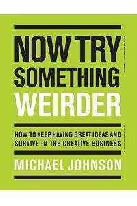 Now Try Something Weirder: How to Keep Having Great Ideas and Survive in the Creative Business