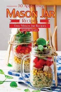 30 Appetizing Mason Jar Recipes: Easy Mason Jar Recipes