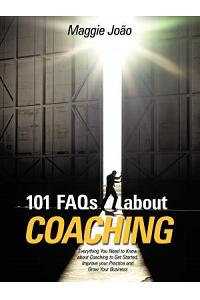 101 FAQs about Coaching: Everything You Need to Know about Coaching to Improve Your Practice and Grow Your Business