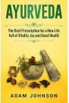 Ayurveda: The Best Prescription for a New Life Full of Vitality, Joy and Good Health