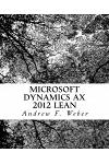 Microsoft Dynamics Ax 2012 Lean: A Complete Review of the Essential Setups Needed to Implement Ax 2012 Lean