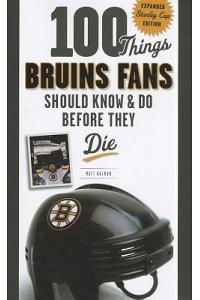 100 Things Bruins Fans Should Know & Do Before They Die: Expanded Stanley Cup Edition