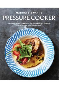Martha Stewart's Pressure Cooker: 100+ Fabulous New Recipes for the Pressure Cooker, Multicooker, and Instant Pot(r)